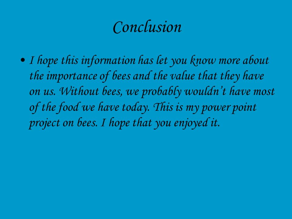 Conclusion I hope this information has let you know more about the importance of bees and the value that they have on us. Without bees, we probably wo