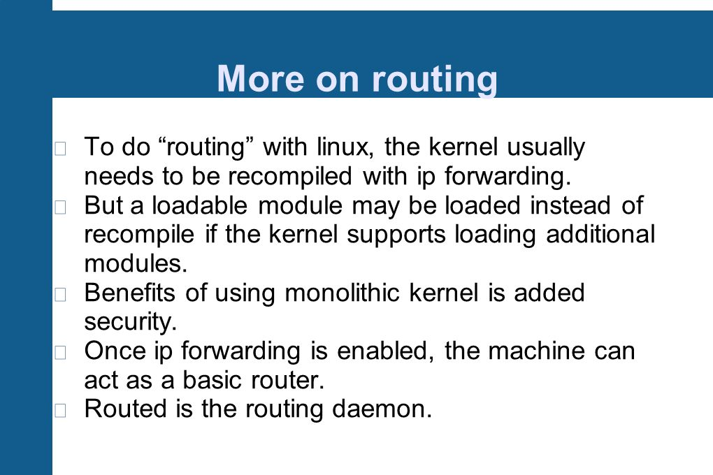 More on routing To do routing with linux, the kernel usually needs to be recompiled with ip forwarding. But a loadable module may be loaded instead of