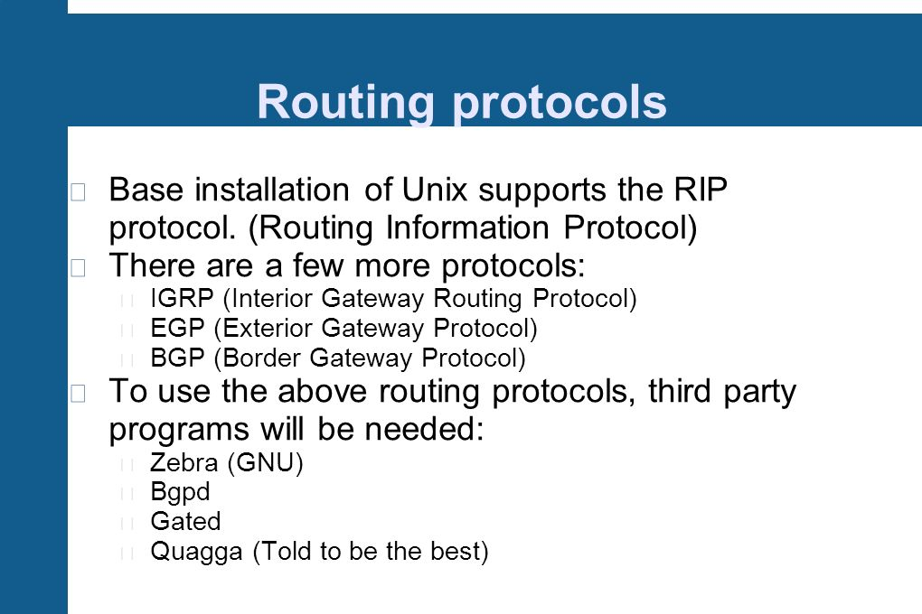Routing protocols Base installation of Unix supports the RIP protocol. (Routing Information Protocol) There are a few more protocols: IGRP (Interior G