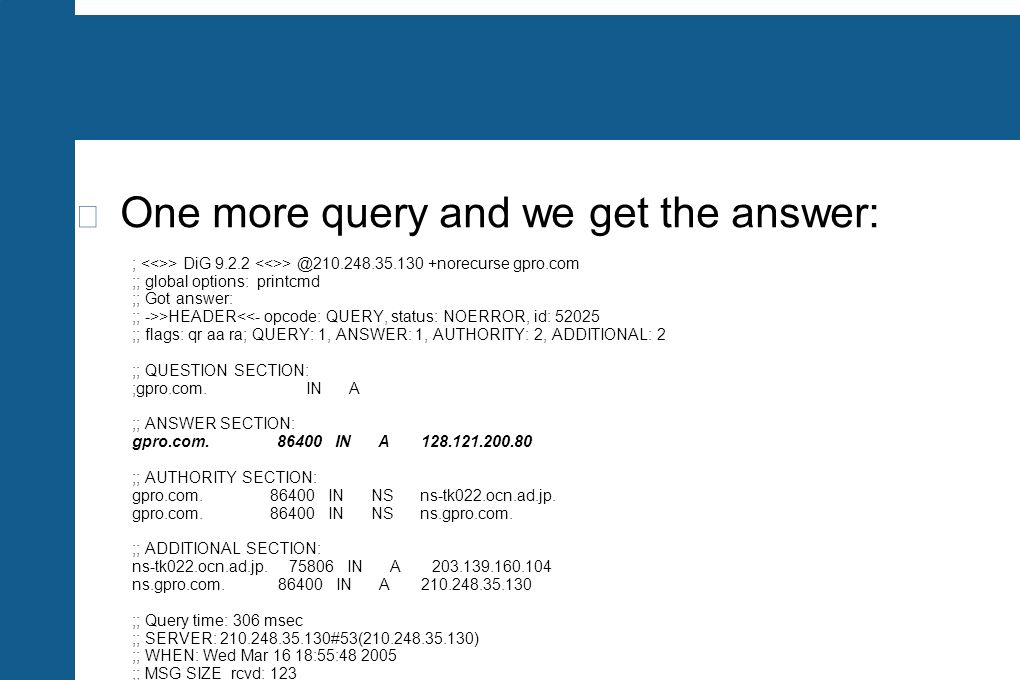 One more query and we get the answer: ; > DiG 9.2.2 > @210.248.35.130 +norecurse gpro.com ;; global options: printcmd ;; Got answer: ;; ->>HEADER<<- o
