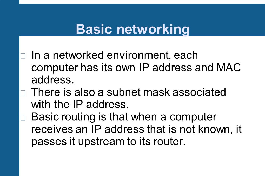 Basic networking In a networked environment, each computer has its own IP address and MAC address.