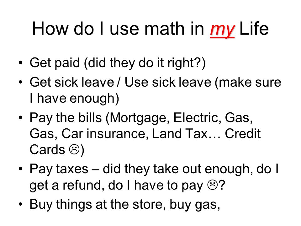 my How do I use math in my Life Get paid (did they do it right ) Get sick leave / Use sick leave (make sure I have enough) Pay the bills (Mortgage, Electric, Gas, Gas, Car insurance, Land Tax… Credit Cards ) Pay taxes – did they take out enough, do I get a refund, do I have to pay .