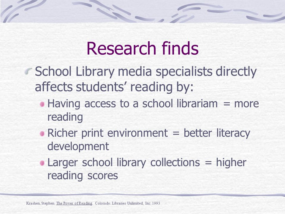 Research finds School Library media specialists directly affects students reading by: Having access to a school librarian = more reading Richer print environment = better literacy development Larger school library collections = higher reading scores Krashen, Stephen.
