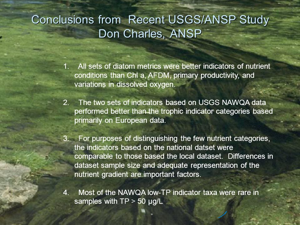Conclusions from Recent USGS/ANSP Study Don Charles, ANSP 1. All sets of diatom metrics were better indicators of nutrient conditions than Chl a, AFDM