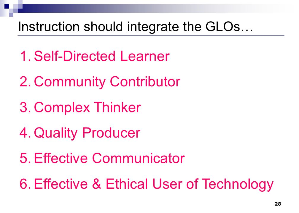 28 Instruction should integrate the GLOs… 1.Self-Directed Learner 2.Community Contributor 3.Complex Thinker 4.Quality Producer 5.Effective Communicator 6.Effective & Ethical User of Technology