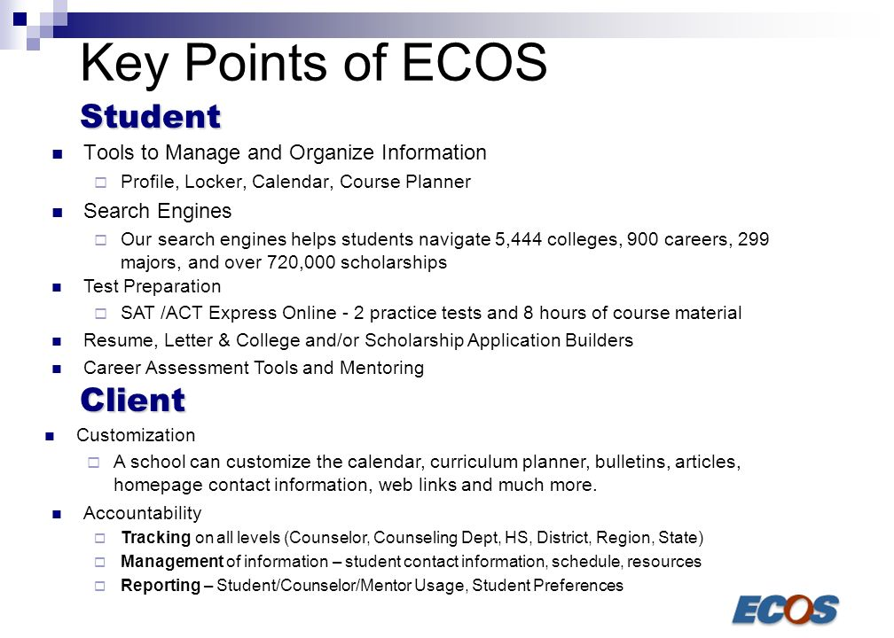 38 Key Points of ECOS Tools to Manage and Organize Information Profile, Locker, Calendar, Course Planner Search Engines Our search engines helps students navigate 5,444 colleges, 900 careers, 299 majors, and over 720,000 scholarships Test Preparation SAT /ACT Express Online - 2 practice tests and 8 hours of course material Resume, Letter & College and/or Scholarship Application Builders Career Assessment Tools and Mentoring Customization A school can customize the calendar, curriculum planner, bulletins, articles, homepage contact information, web links and much more.