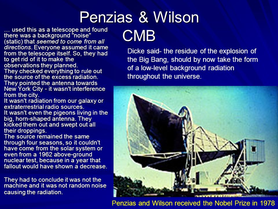 Penzias & Wilson CMB … used this as a telescope and found there was a background noise (static) that seemed to come from all directions.