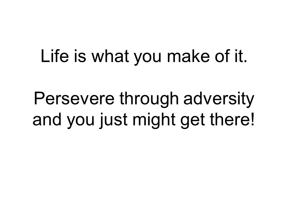 Life is what you make of it. Persevere through adversity and you just might get there!