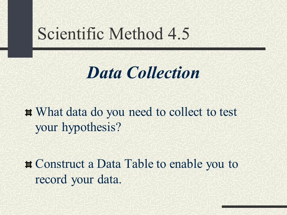 Scientific Method 4.5 Data Collection What data do you need to collect to test your hypothesis? Construct a Data Table to enable you to record your da
