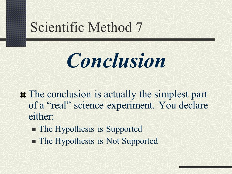 Scientific Method 7 Conclusion The conclusion is actually the simplest part of a real science experiment. You declare either: The Hypothesis is Suppor
