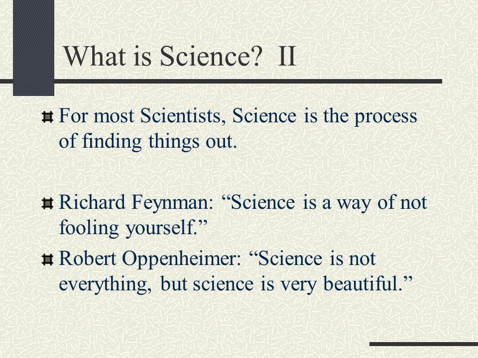 Science is a process Science is a process of getting ever closer to the best description of everything in the cosmos.How things work, the relationships between them, the seeming rules that regulate them.