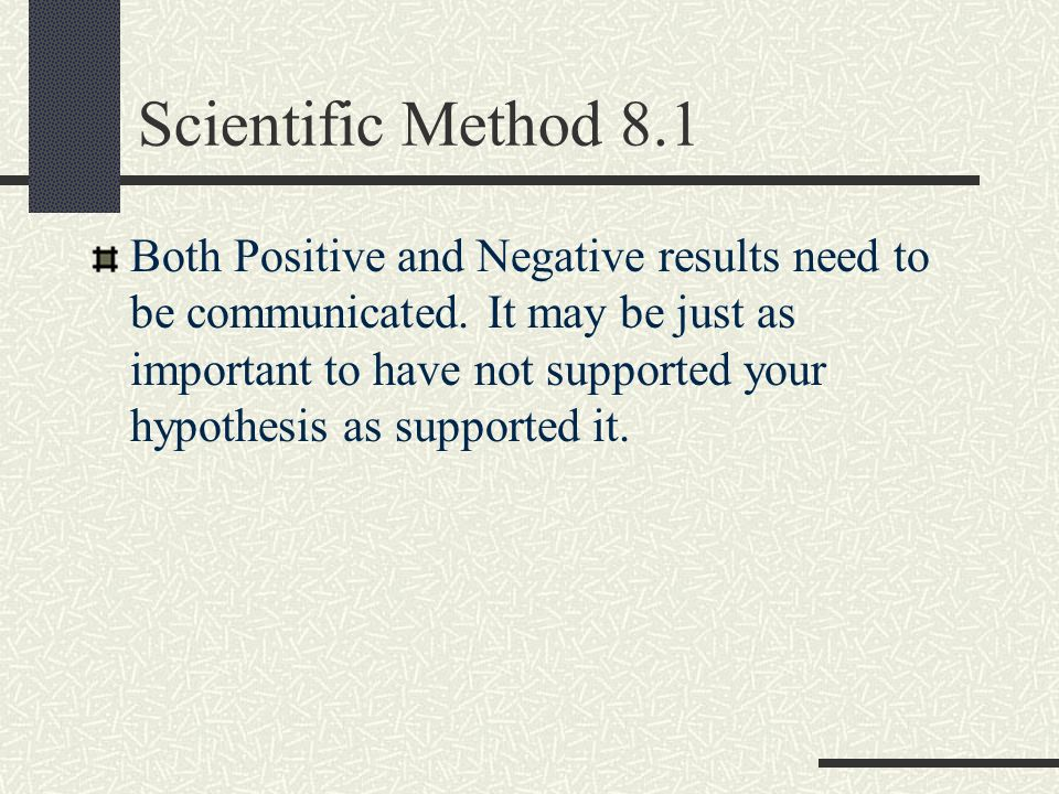 Scientific Method 8.1 Both Positive and Negative results need to be communicated. It may be just as important to have not supported your hypothesis as