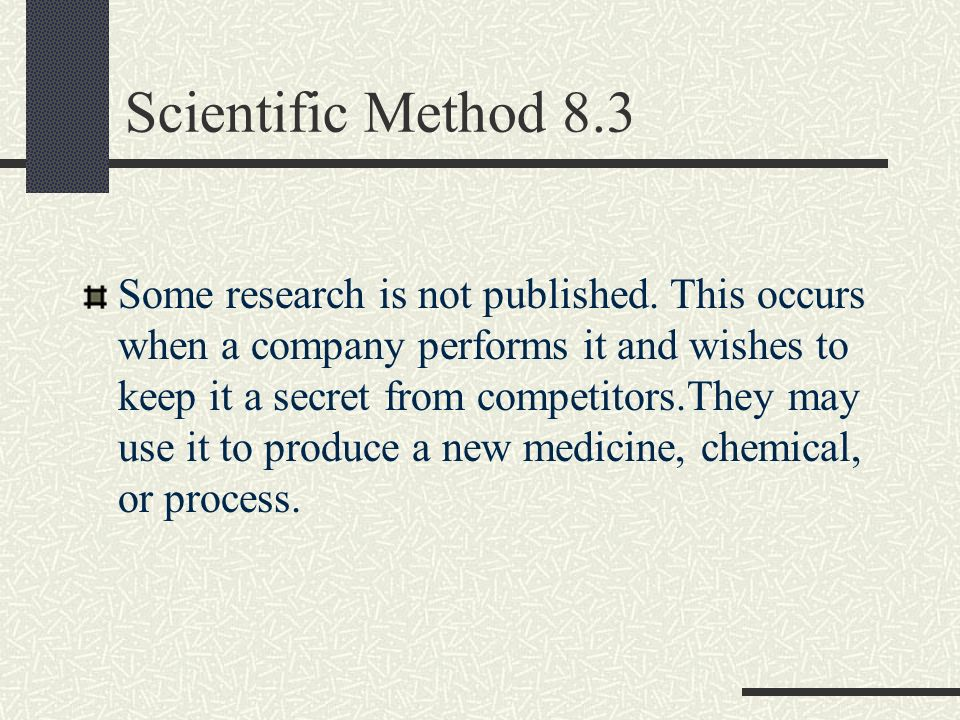 Scientific Method 8.3 Some research is not published. This occurs when a company performs it and wishes to keep it a secret from competitors.They may