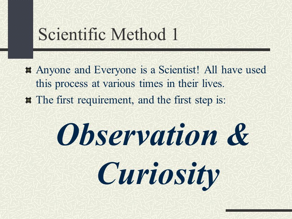 Scientific Method 1 Anyone and Everyone is a Scientist! All have used this process at various times in their lives. The first requirement, and the fir
