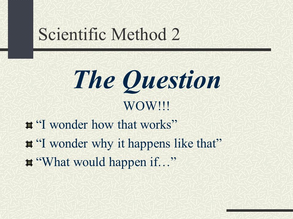 Scientific Method 2 The Question WOW!!! I wonder how that works I wonder why it happens like that What would happen if…