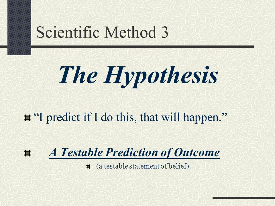Scientific Method 3 The Hypothesis I predict if I do this, that will happen. A Testable Prediction of Outcome (a testable statement of belief)
