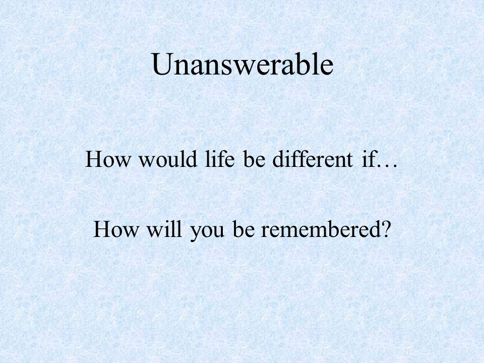 Unanswerable How would life be different if… How will you be remembered