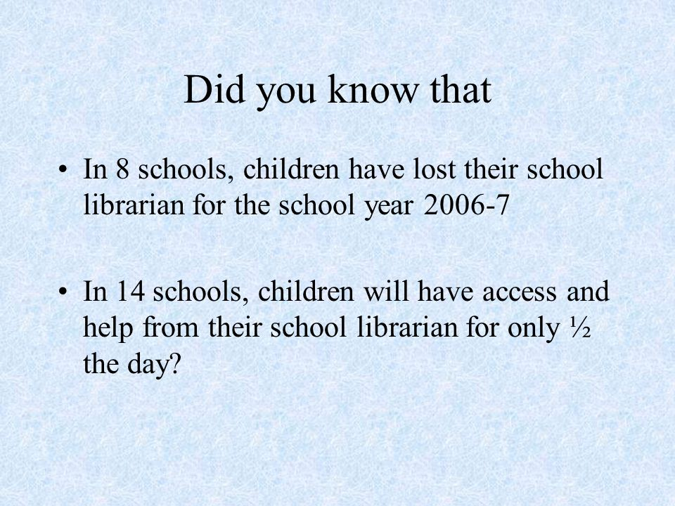 Did you know that In 8 schools, children have lost their school librarian for the school year In 14 schools, children will have access and help from their school librarian for only ½ the day