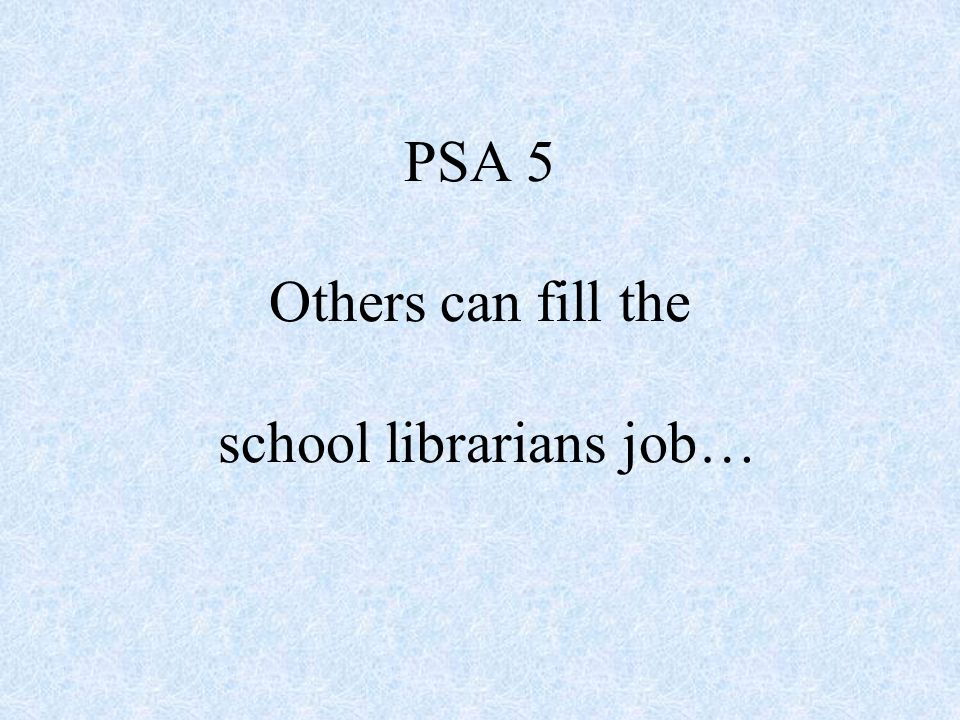 PSA 5 Others can fill the school librarians job…