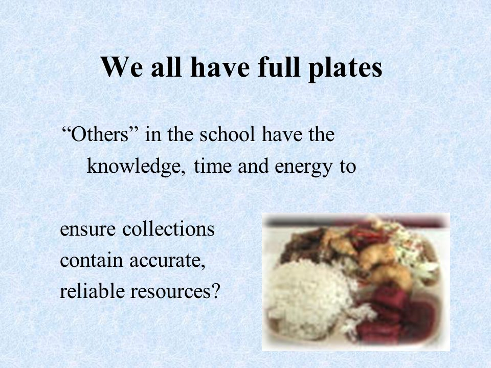 We all have full plates Others in the school have the knowledge, time and energy to ensure collections contain accurate, reliable resources