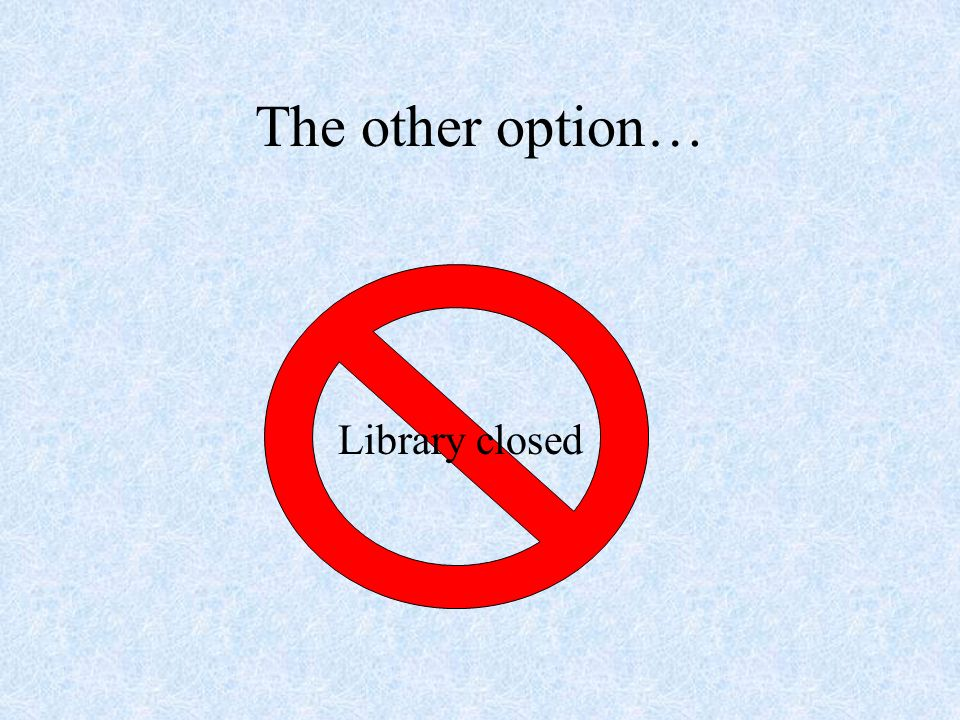 The other option… Library closed