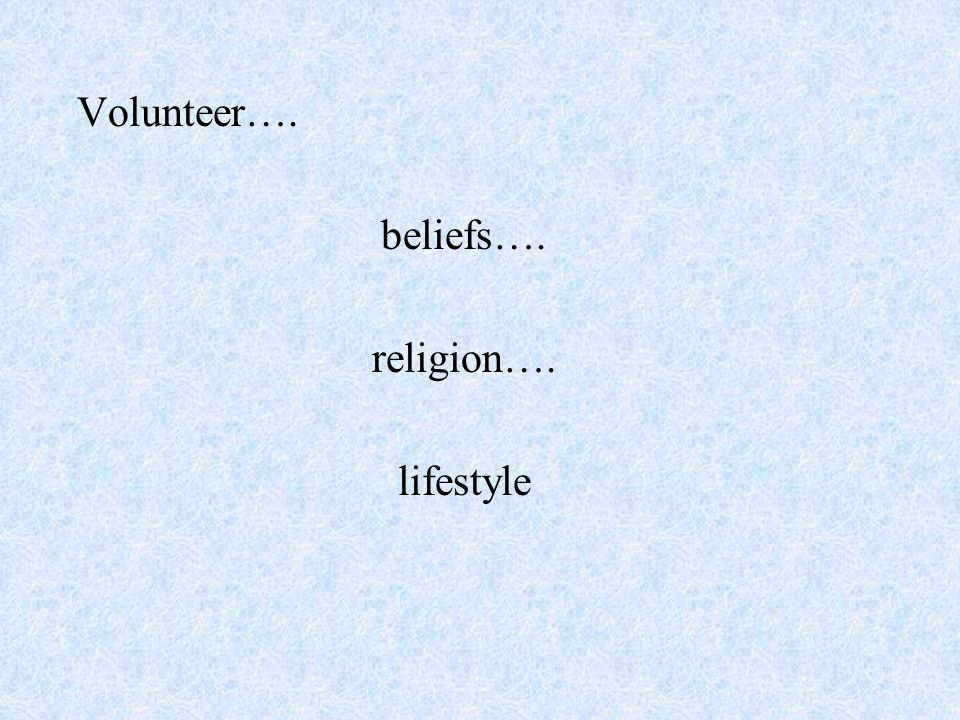 Volunteer…. beliefs…. religion…. lifestyle