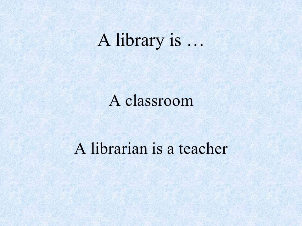 A library is … A classroom A librarian is a teacher