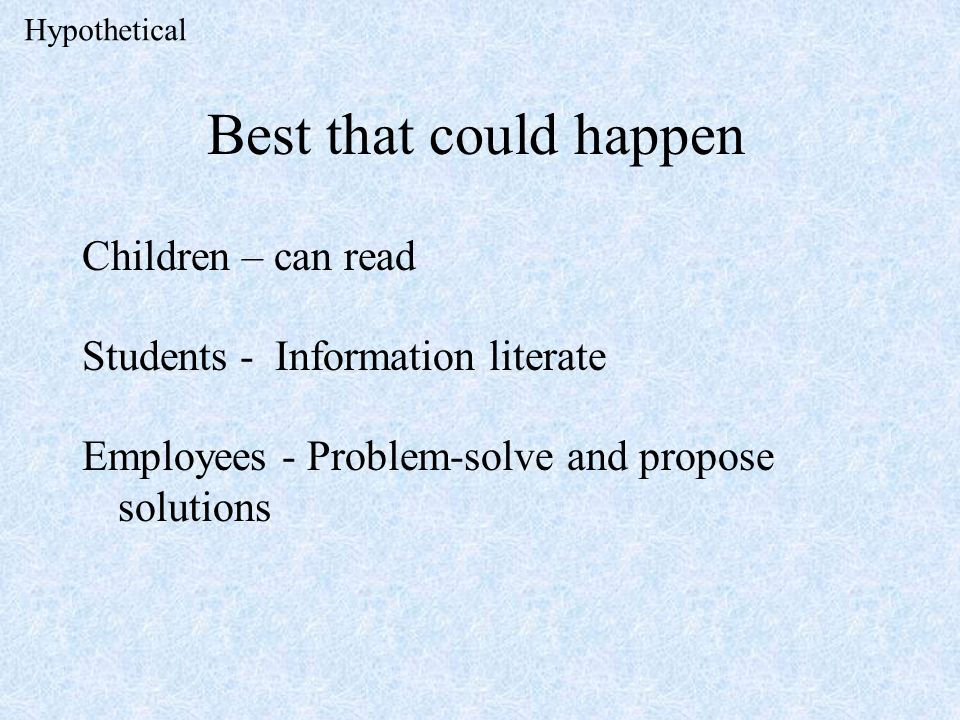 Best that could happen Children – can read Students - Information literate Employees - Problem-solve and propose solutions Hypothetical