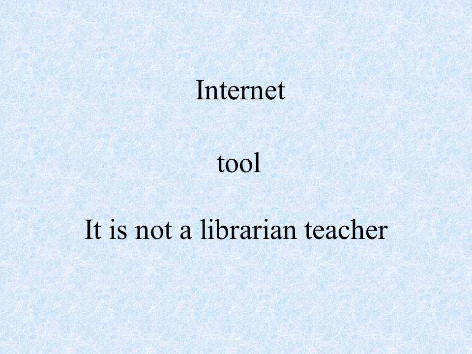 Internet It is not a librarian teacher tool