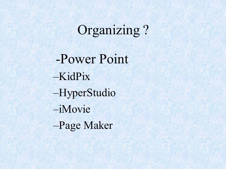 Organizing ? -Power Point –KidPix –HyperStudio –iMovie –Page Maker