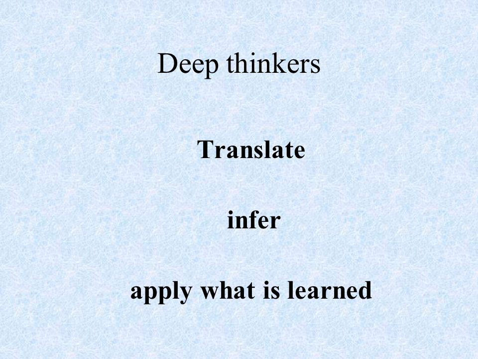 Deep thinkers Translate infer apply what is learned