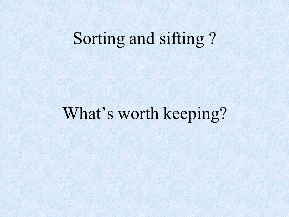 Sorting and sifting Whats worth keeping