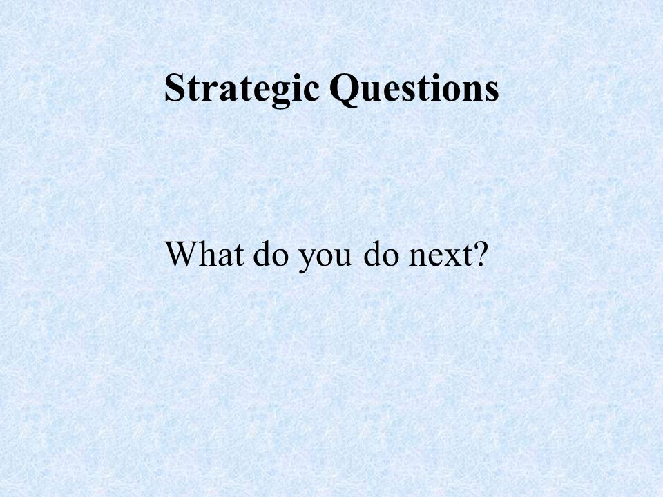 Strategic Questions What do you do next
