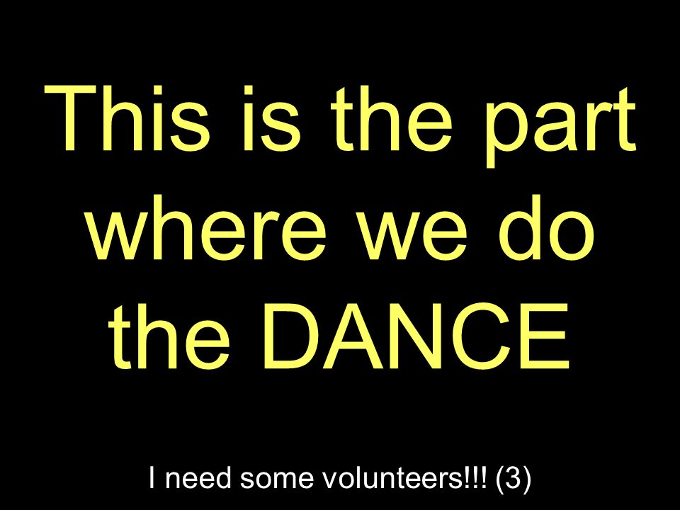 This is the part where we do the DANCE I need some volunteers!!! (3)