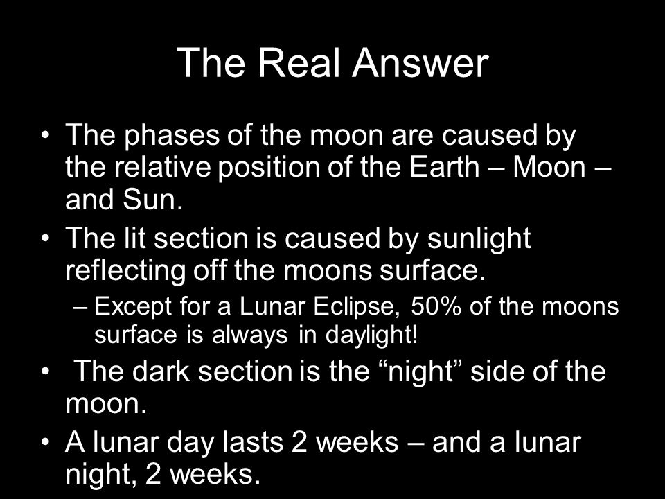 The Real Answer The phases of the moon are caused by the relative position of the Earth – Moon – and Sun. The lit section is caused by sunlight reflec