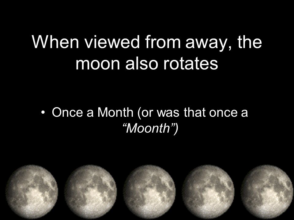 When viewed from away, the moon also rotates Once a Month (or was that once a Moonth)