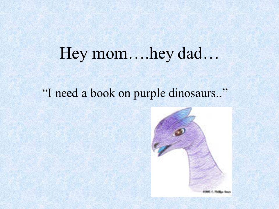 Hey mom….hey dad… I need a book on purple dinosaurs..