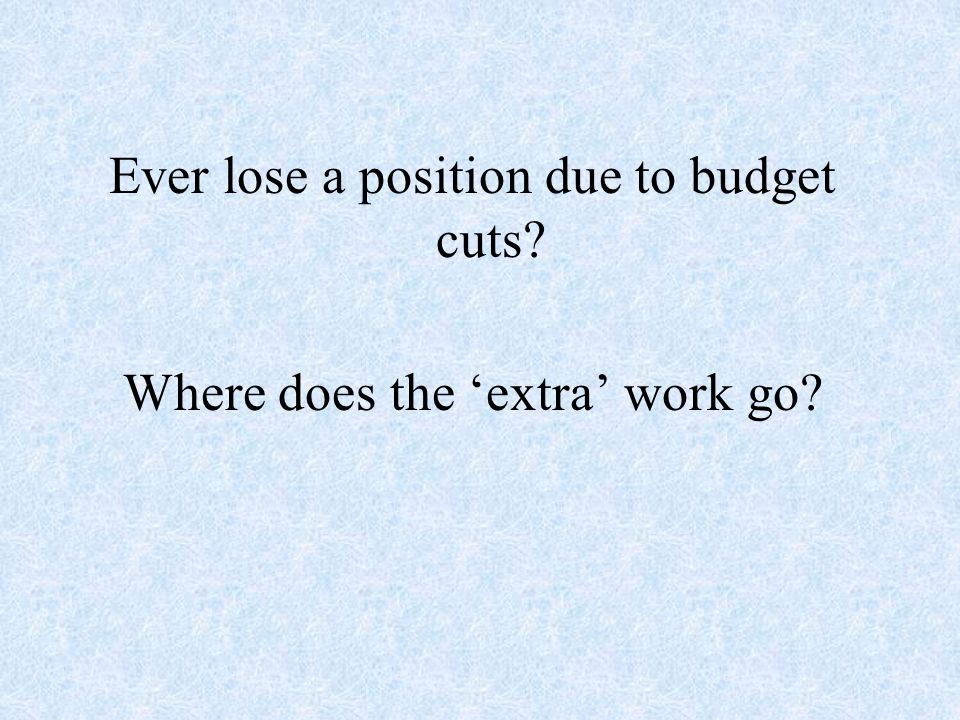 Ever lose a position due to budget cuts? Where does the extra work go?