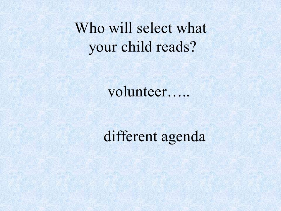 Who will select what your child reads volunteer….. different agenda