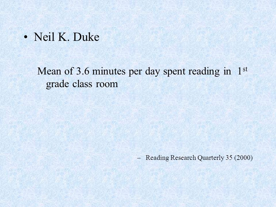 Neil K. Duke Mean of 3.6 minutes per day spent reading in 1 st grade class room –Reading Research Quarterly 35 (2000)