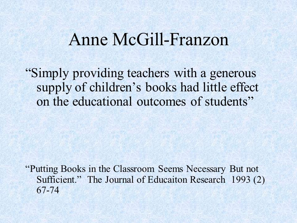 Anne McGill-Franzon Simply providing teachers with a generous supply of childrens books had little effect on the educational outcomes of students Putting Books in the Classroom Seems Necessary But not Sufficient.