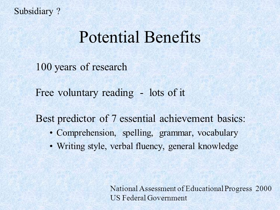 Potential Benefits 100 years of research Free voluntary reading - lots of it Best predictor of 7 essential achievement basics: Comprehension, spelling, grammar, vocabulary Writing style, verbal fluency, general knowledge Subsidiary .