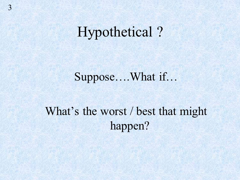 Hypothetical Suppose….What if… Whats the worst / best that might happen 3