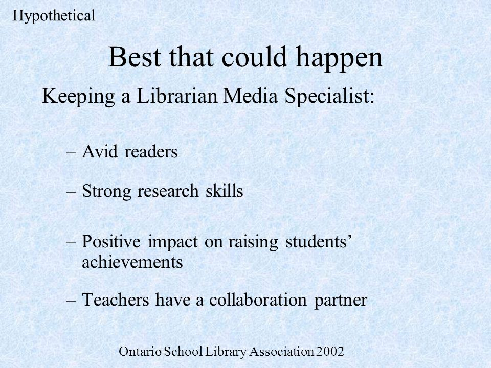 Best that could happen Keeping a Librarian Media Specialist: –Avid readers –Strong research skills –Positive impact on raising students achievements –