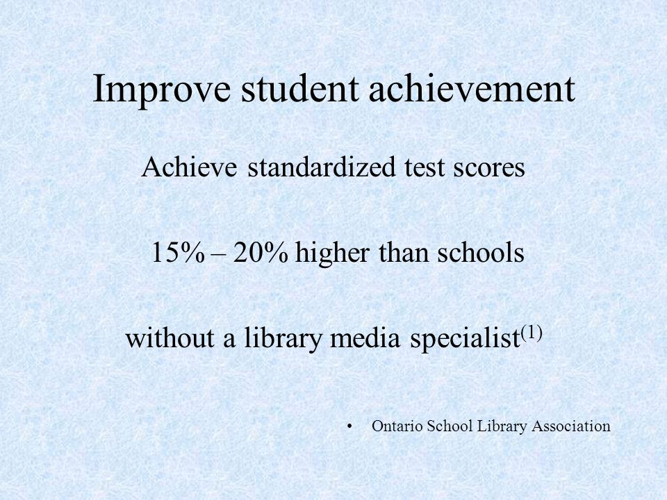 Improve student achievement Achieve standardized test scores 15% – 20% higher than schools without a library media specialist (1) Ontario School Library Association