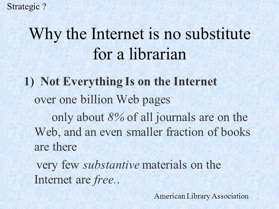 Why the Internet is no substitute for a librarian 1) Not Everything Is on the Internet over one billion Web pages only about 8% of all journals are on the Web, and an even smaller fraction of books are there very few substantive materials on the Internet are free..