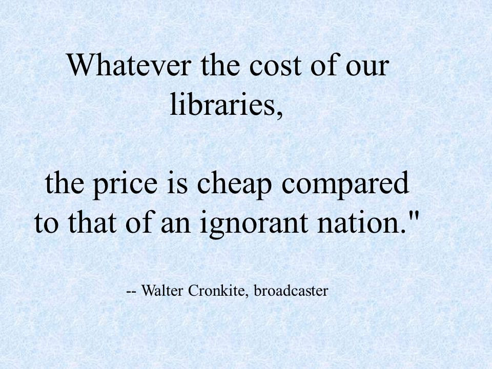 Whatever the cost of our libraries, the price is cheap compared to that of an ignorant nation. -- Walter Cronkite, broadcaster