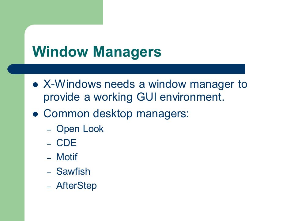 Window Managers X-Windows needs a window manager to provide a working GUI environment. Common desktop managers: – Open Look – CDE – Motif – Sawfish –