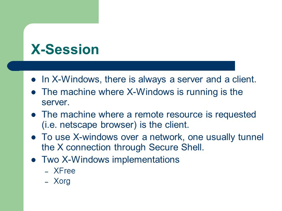 X-Session In X-Windows, there is always a server and a client. The machine where X-Windows is running is the server. The machine where a remote resour