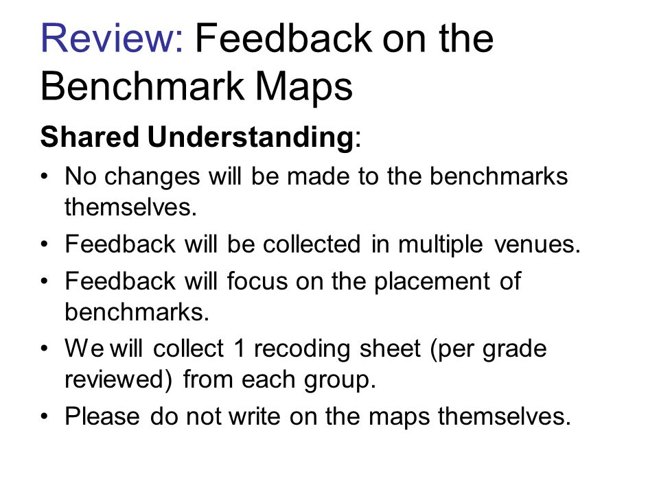 Review: Benchmark Maps- feedback 1. Read the maps individually, note suggestions on your individual recording sheets. 2. Share your suggestions as a g